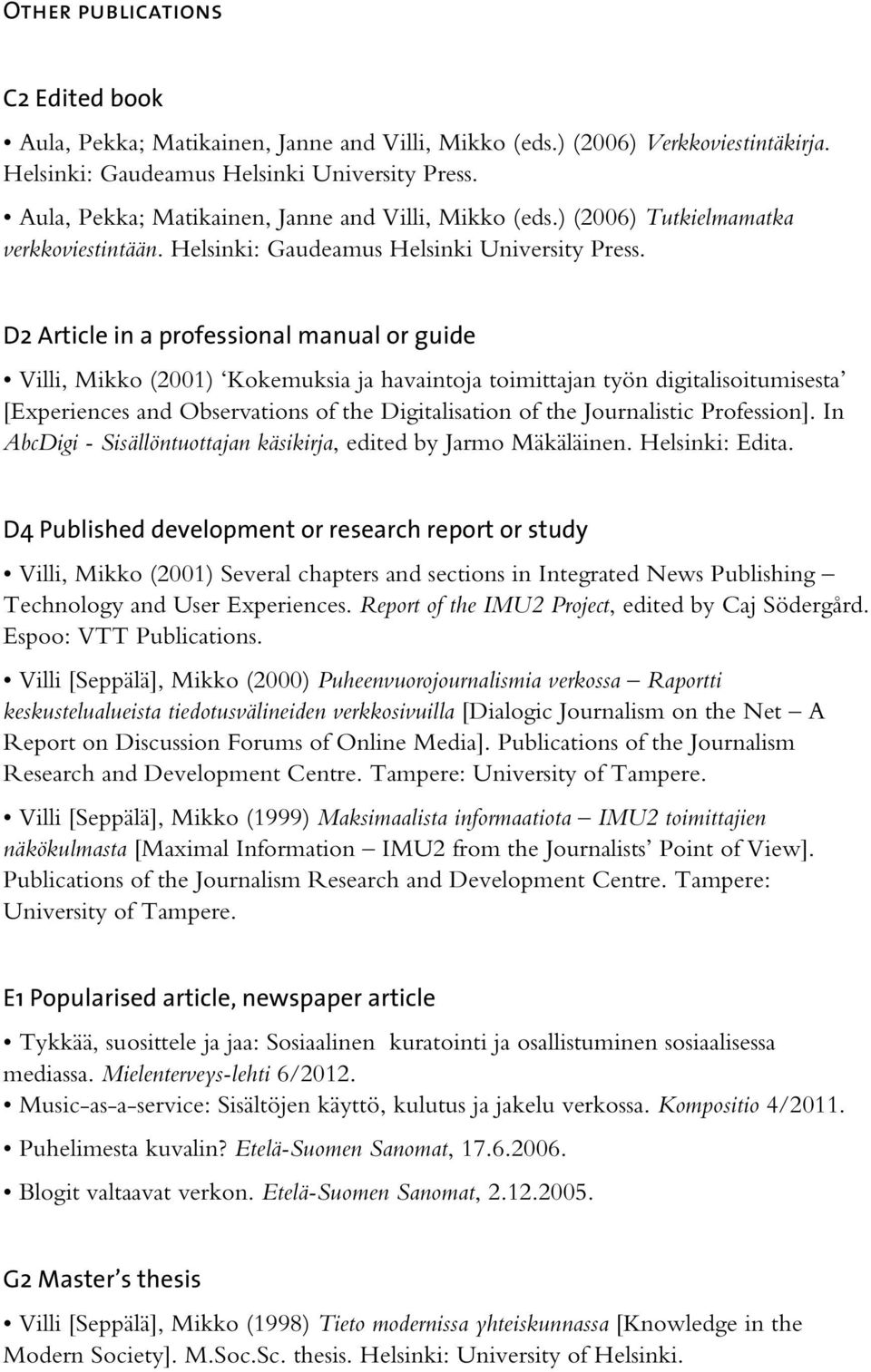 D2 Article in a professional manual or guide Villi, Mikko (2001) Kokemuksia ja havaintoja toimittajan työn digitalisoitumisesta [Experiences and Observations of the Digitalisation of the Journalistic