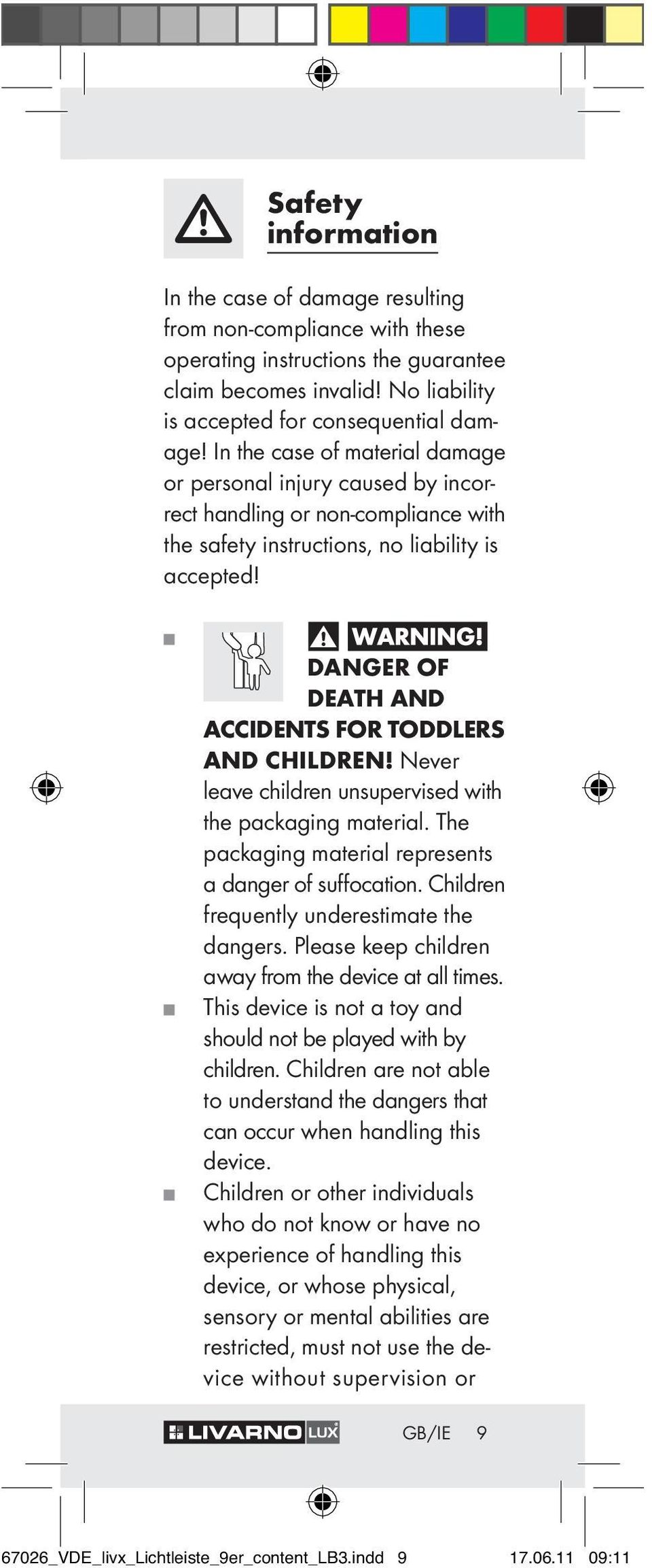 DANGER OF DEATH AND ACCIDENTS FOR TODDLERS AND CHILDREN! Never leave children unsupervised with the packaging material. The packaging material represents a danger of suffocation.