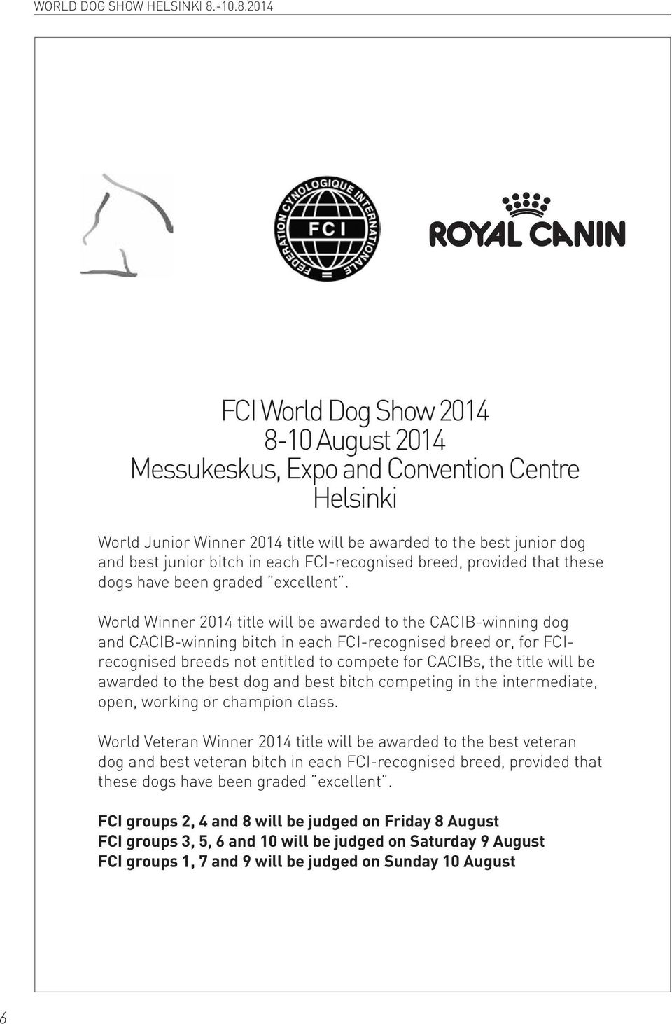 2014 FCI World Dog Show 2014 8-10 August 2014 Messukeskus, Expo and Convention Centre Helsinki World Junior Winner 2014 title will be awarded to the best junior dog and best junior bitch in each