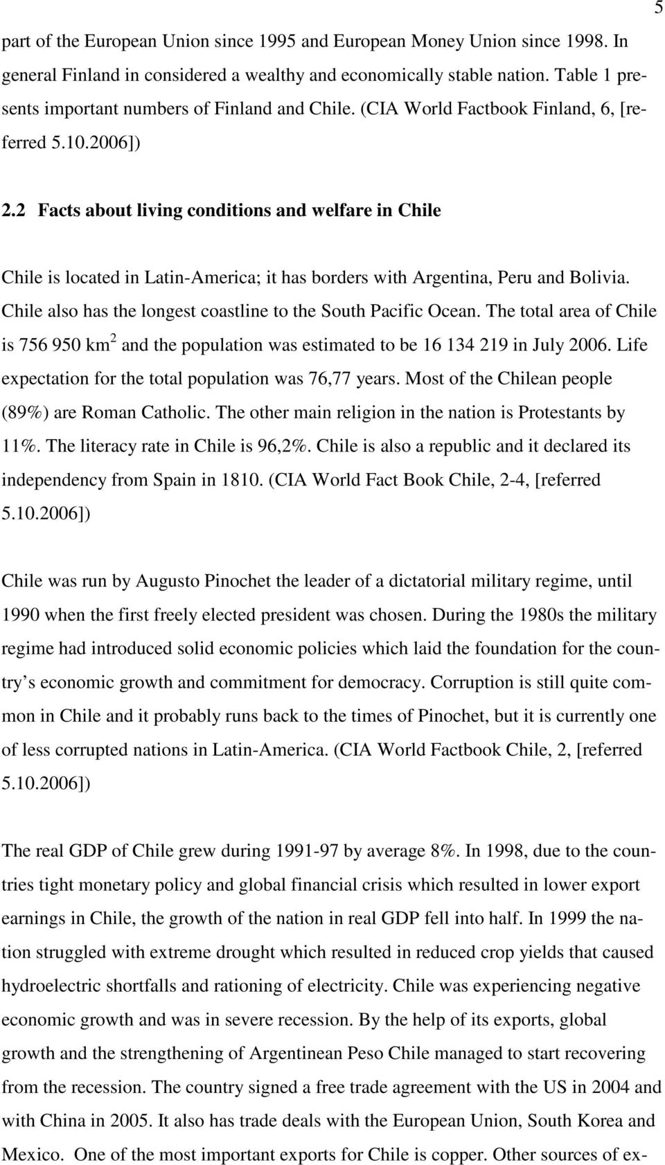 2 Facts about living conditions and welfare in Chile Chile is located in Latin-America; it has borders with Argentina, Peru and Bolivia.