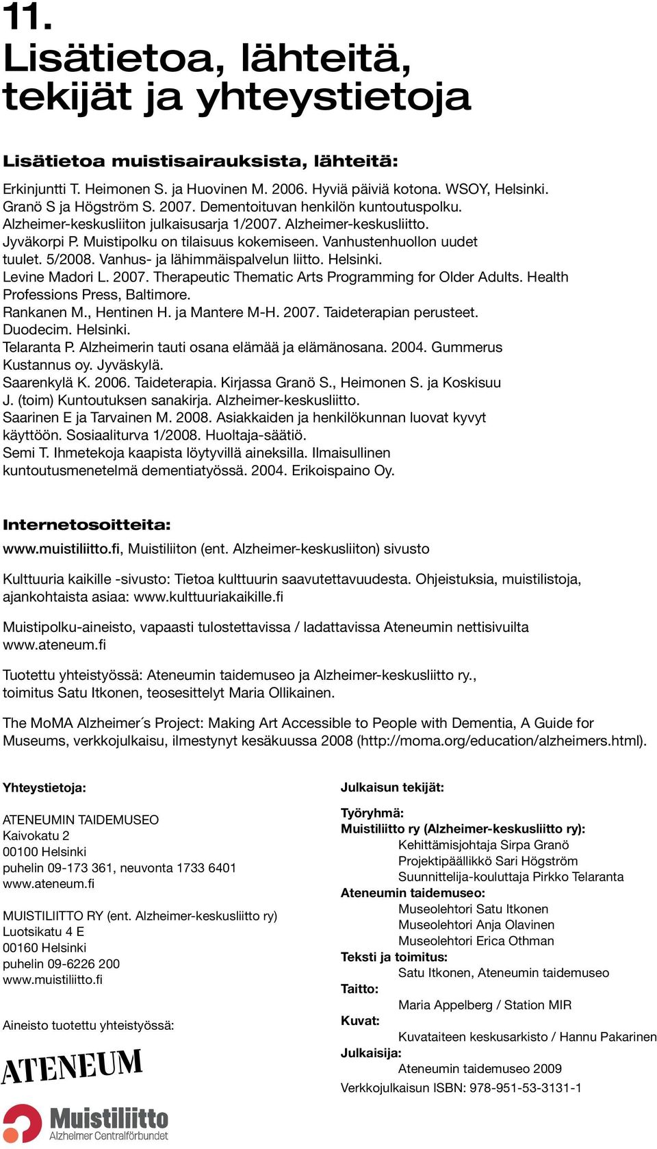 5/2008. Vanhus- ja lähimmäispalvelun liitto. Helsinki. Levine Madori L. 2007. Therapeutic Thematic Arts Programming for Older Adults. Health Professions Press, Baltimore. Rankanen M., Hentinen H.