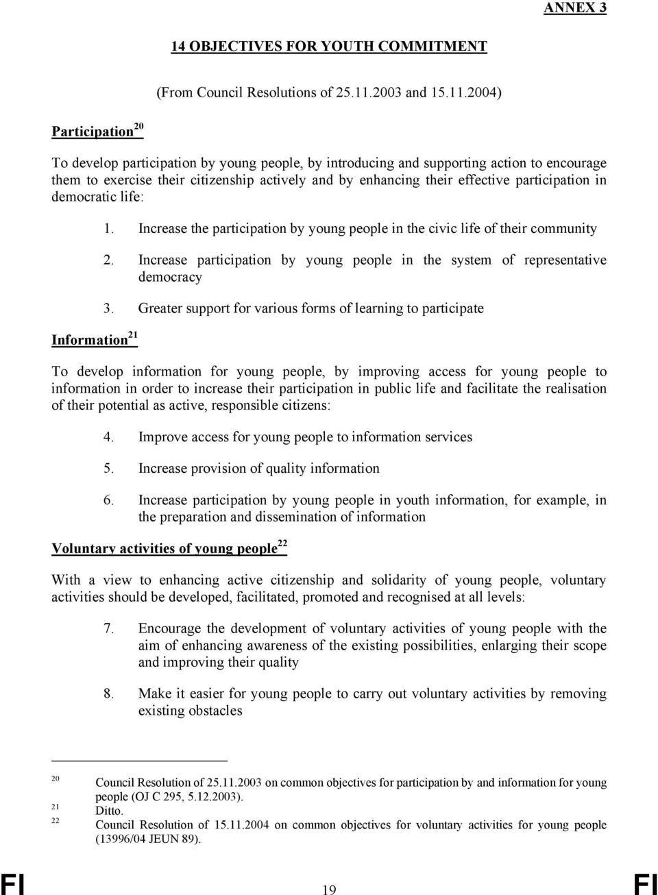 2004) Participation 20 To develop participation by young people, by introducing and supporting action to encourage them to exercise their citizenship actively and by enhancing their effective