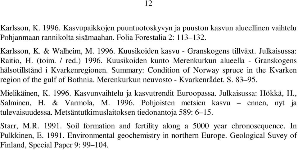 Summary: Condition of Norway spruce in the Kvarken region of the gulf of Bothnia. Merenkurkun neuvosto - Kvarkenrådet. S. 83 95. Mielikäinen, K. 1996. Kasvunvaihtelu ja kasvutrendit Euroopassa.