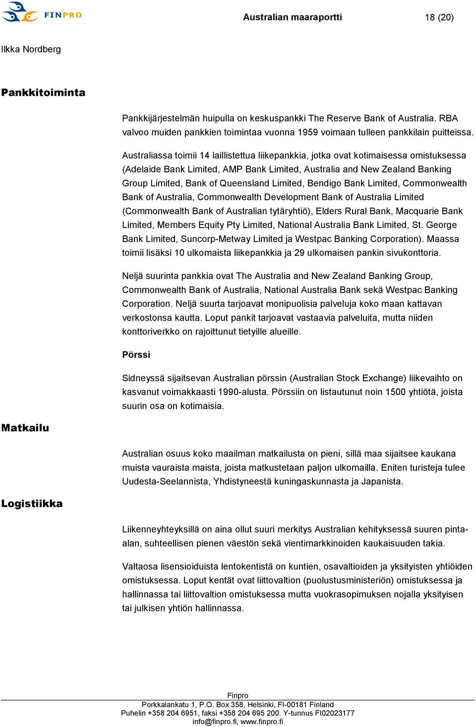 Australiassa toimii 14 laillistettua liikepankkia, jotka ovat kotimaisessa omistuksessa (Adelaide Bank Limited, AMP Bank Limited, Australia and New Zealand Banking Group Limited, Bank of Queensland