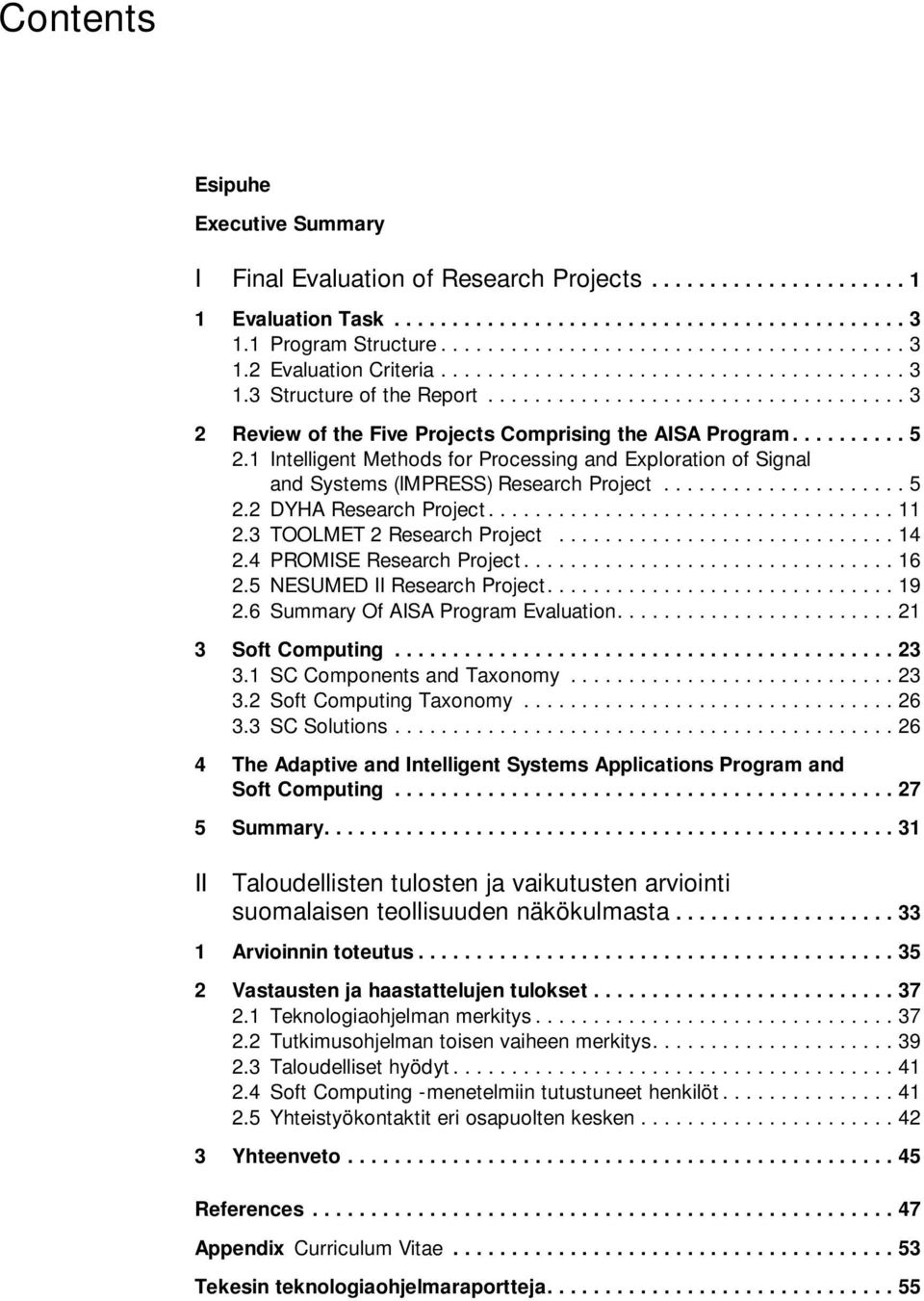 2 DYHA Research Project...11 2.3 TOOLMET 2 Research Project...14 2.4 PROMISE Research Project...16 2.5 NESUMED II Research Project....19 2.6 Summary Of AISA Program Evaluation....21 3 Soft Computing.