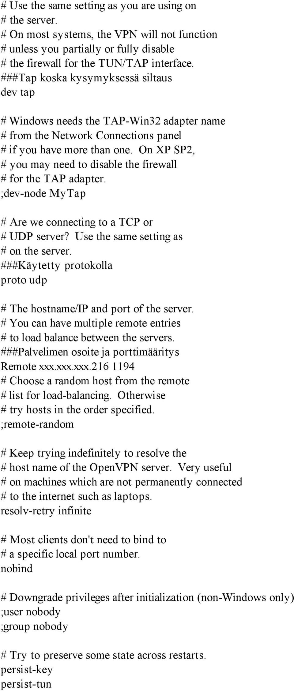 On XP SP2, # you may need to disable the firewall # for the TAP adapter. ;dev-node MyTap # Are we connecting to a TCP or # UDP server? Use the same setting as # on the server.