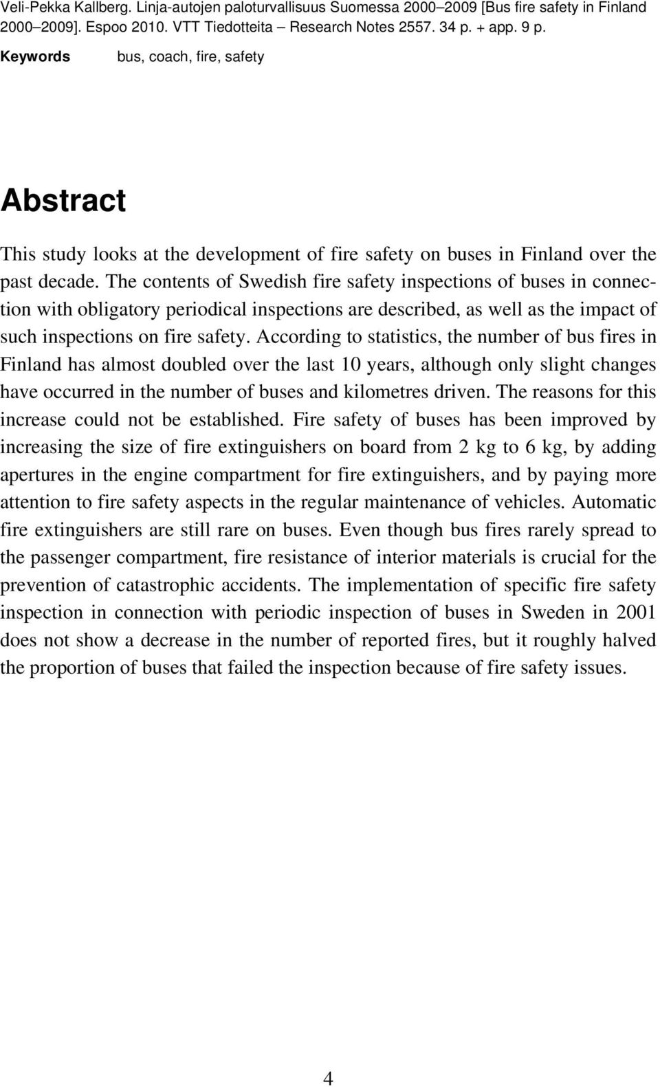 The contents of Swedish fire safety inspections of buses in connection with obligatory periodical inspections are described, as well as the impact of such inspections on fire safety.