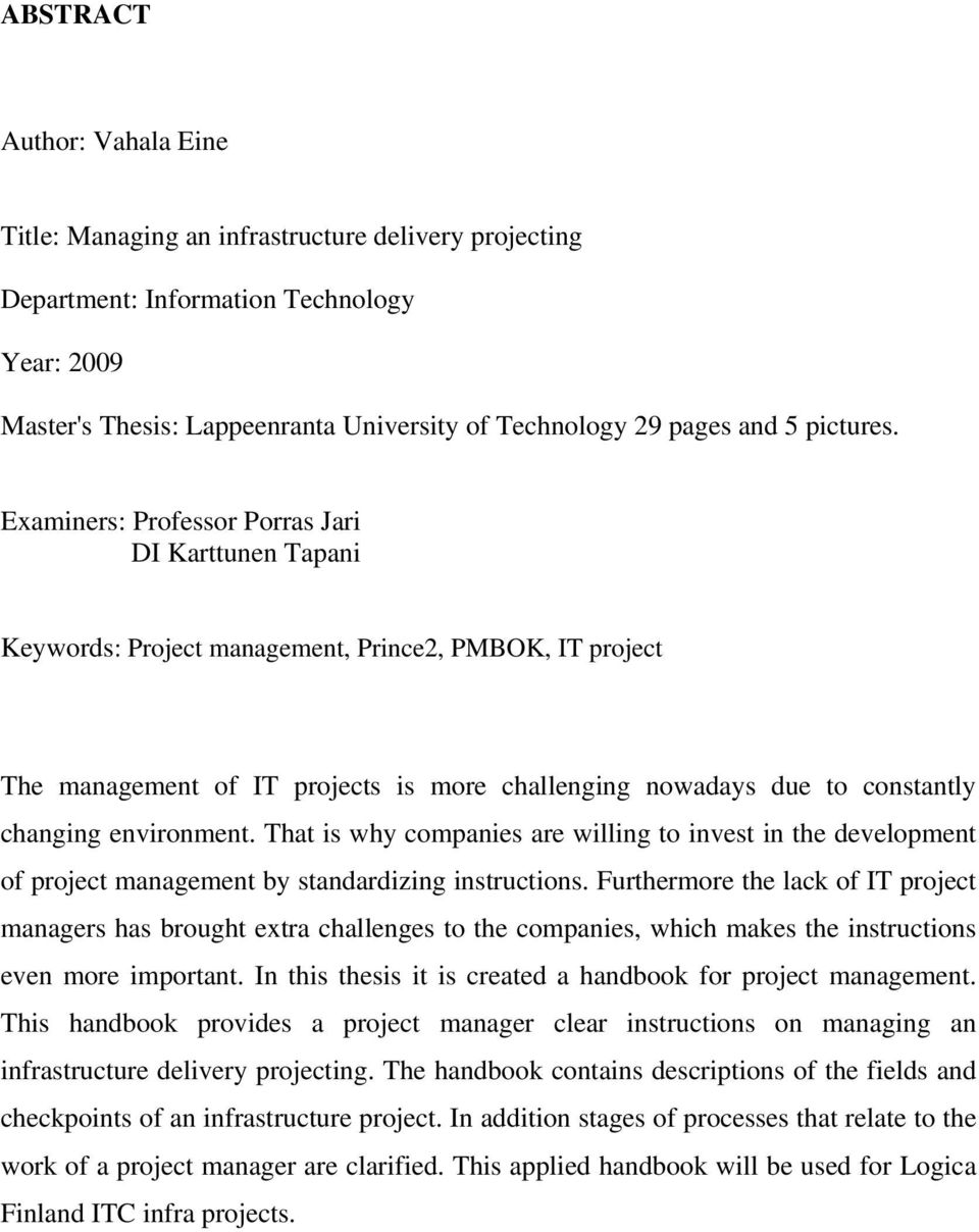 Examiners: Professor Porras Jari DI Karttunen Tapani Keywords: Project management, Prince2, PMBOK, IT project The management of IT projects is more challenging nowadays due to constantly changing