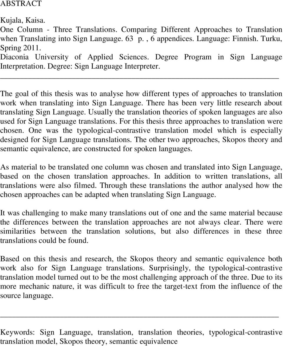 The goal of this thesis was to analyse how different types of approaches to translation work when translating into Sign Language. There has been very little research about translating Sign Language.