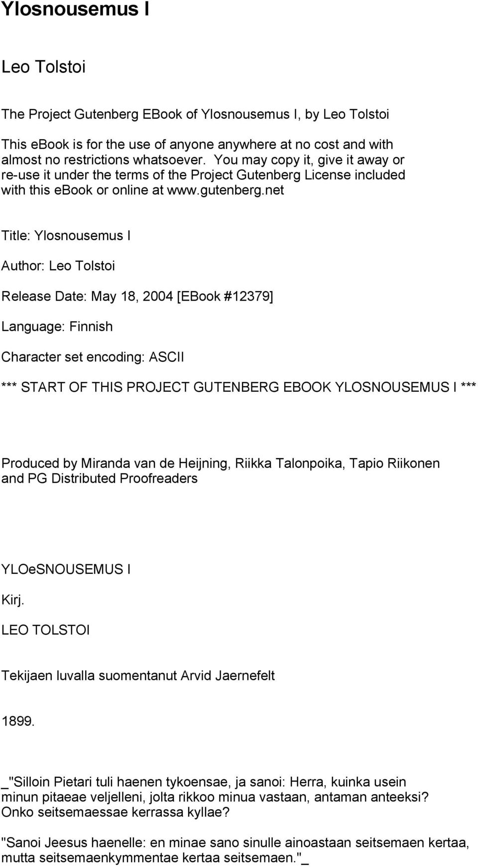 net Title: Ylosnousemus I Author: Leo Tolstoi Release Date: May 18, 2004 [EBook #12379] Language: Finnish Character set encoding: ASCII *** START OF THIS PROJECT GUTENBERG EBOOK YLOSNOUSEMUS I ***
