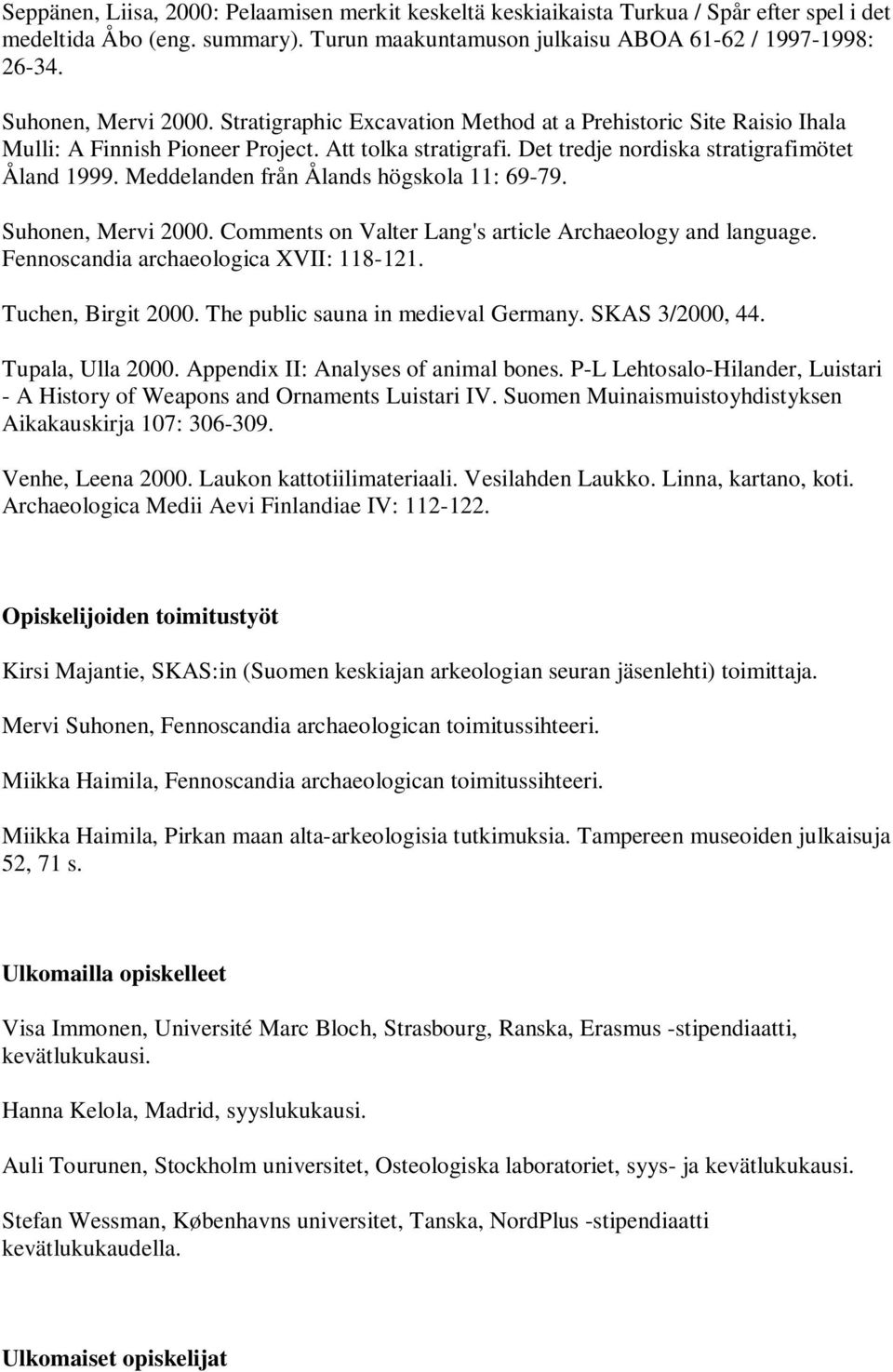 Meddelanden från Ålands högskola 11: 69-79. Suhonen, Mervi 2000. Comments on Valter Lang's article Archaeology and language. Fennoscandia archaeologica XVII: 118-121. Tuchen, Birgit 2000.