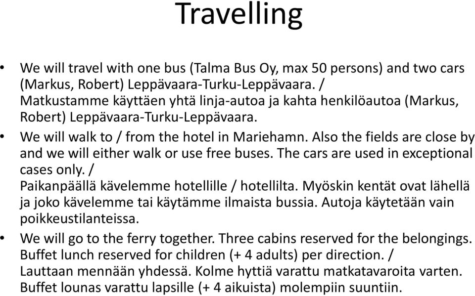 Also the fields are close by and we will either walk or use free buses. The cars are used in exceptional cases only. / Paikanpäällä kävelemme hotellille / hotellilta.