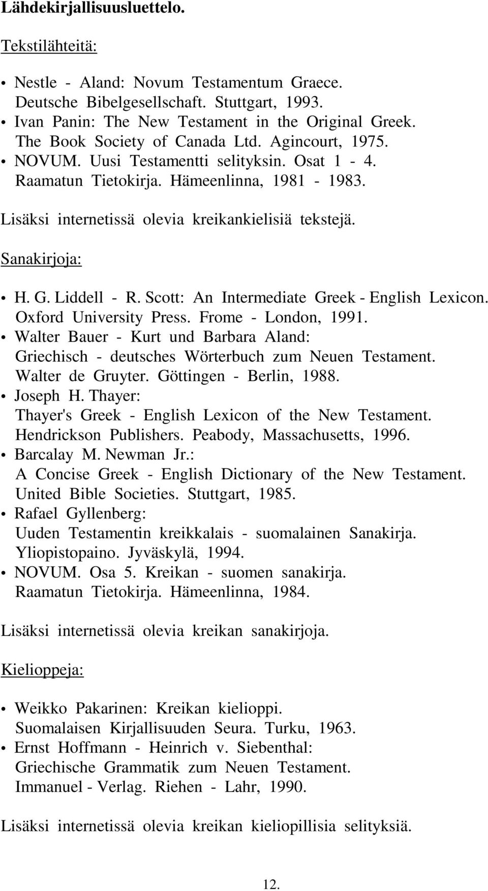 Sanakirjoja: H. G. Liddell - R. Scott: An Intermediate Greek - English Lexicon. Oxford University Press. Frome - London, 1991.