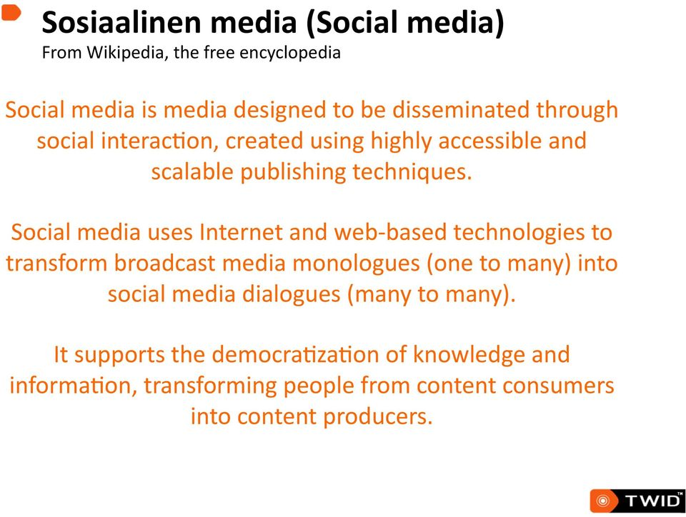 Social media uses Internet and web- based technologies to transform broadcast media monologues (one to many) into social