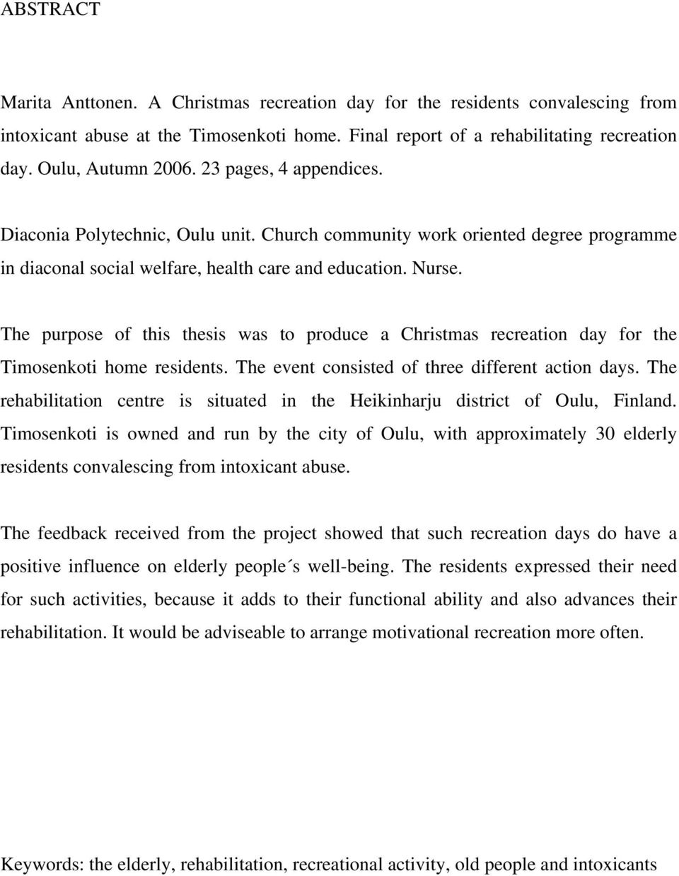 The purpose of this thesis was to produce a Christmas recreation day for the Timosenkoti home residents. The event consisted of three different action days.