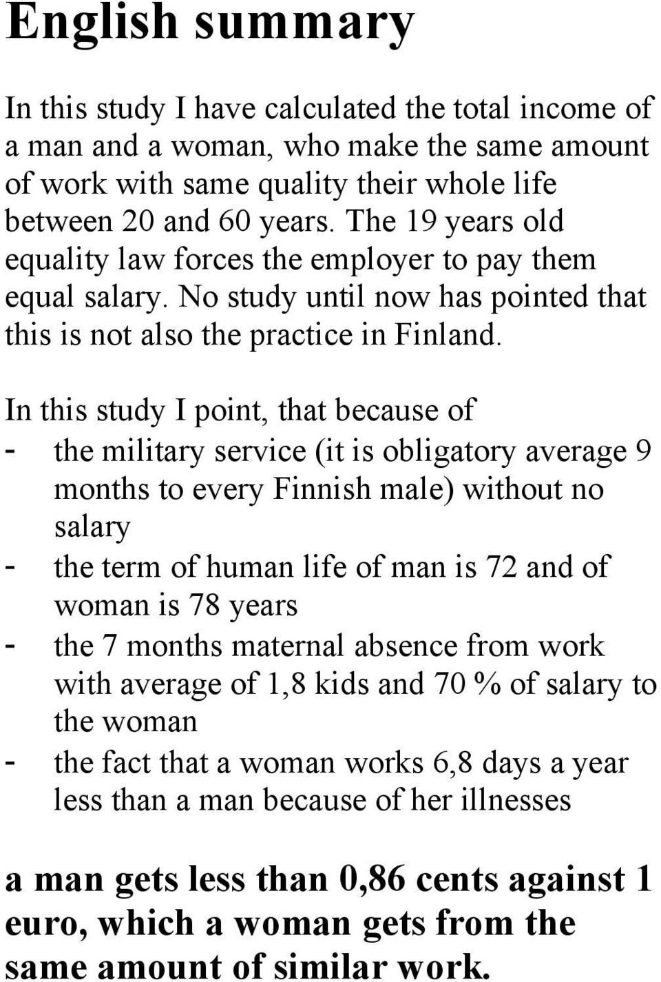 In this study I point, that because of - the military service (it is obligatory average 9 months to every Finnish male) without no salary - the term of human life of man is 72 and of woman is 78