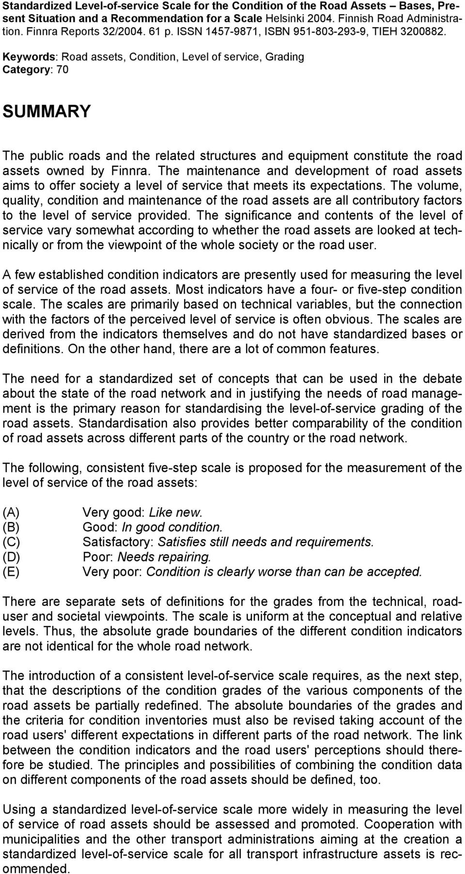 Keywords: Road assets, Condition, Level of service, Grading Category: 70 SUMMARY The public roads and the related structures and equipment constitute the road assets owned by Finnra.