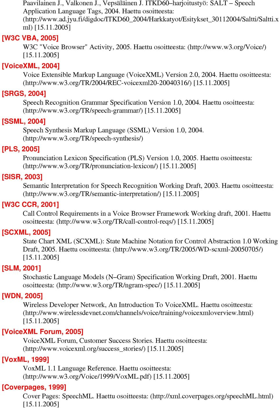 0, 2004. Haettu osoitteesta: (http://www.w3.org/tr/2004/rec-voicexml20-20040316/) [15.11.2005] [SRGS, 2004] Speech Recognition Grammar Specification Version 1.0, 2004. Haettu osoitteesta: (http://www.w3.org/tr/speech-grammar/) [15.