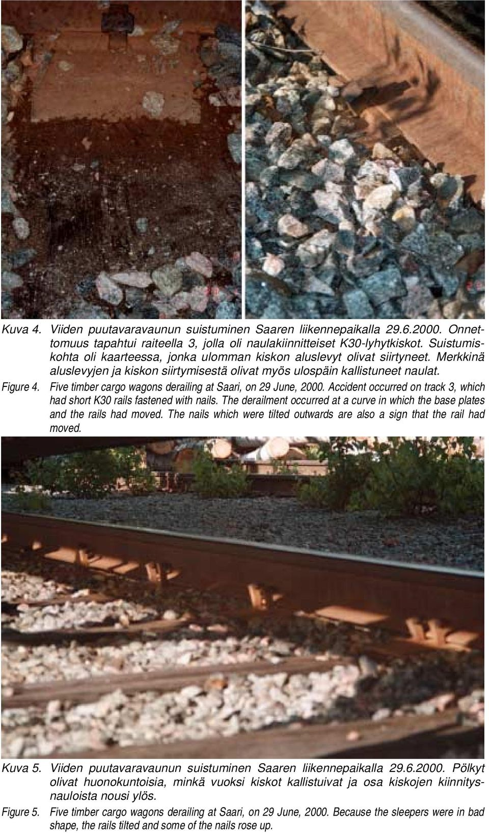 Accident occurred on track 3, which had short K30 rails fastened with nails. The derailment occurred at a curve in which the base plates and the rails had moved.