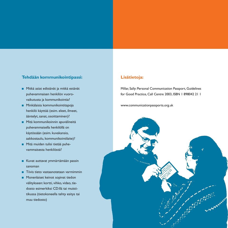 n Mitä muiden tulisi tietää puhevammaisesta henkilöstä? Millar, Sally: Personal Communication Passport, Guidelines for Good Practice, Call Centre 2003, ISBN 1 898042 21 1 www.communicationpassports.