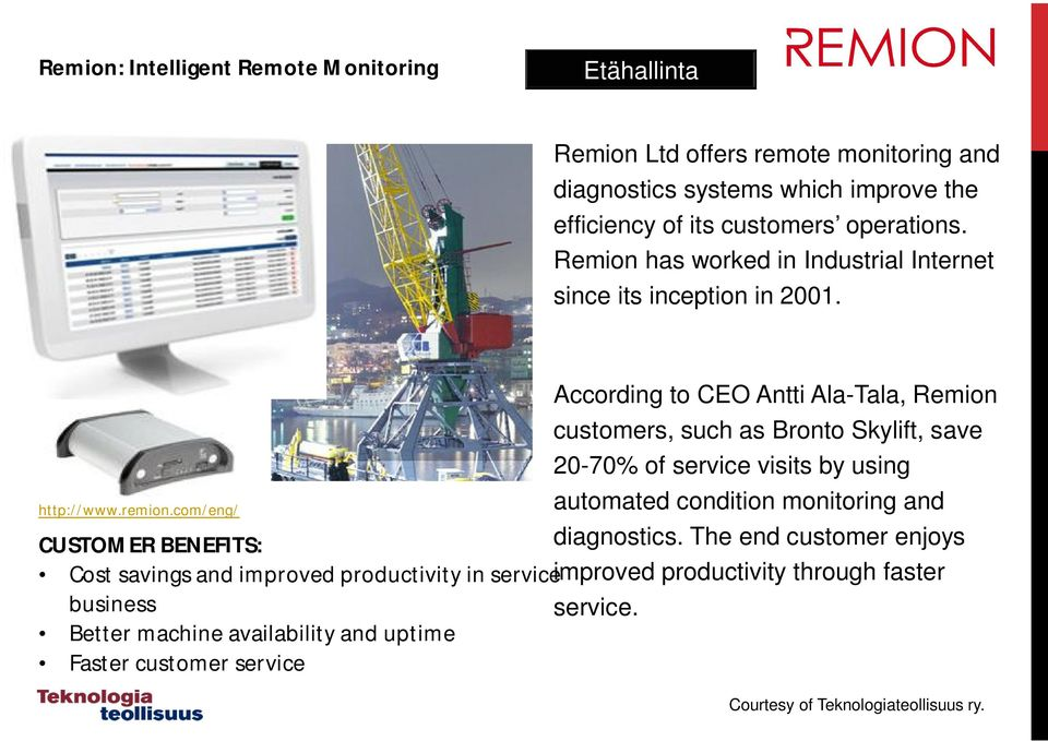 com/eng/ According to CEO Antti Ala-Tala, Remion customers, such as Bronto Skylift, save 20-70% of service visits by using automated condition monitoring and CUSTOMER
