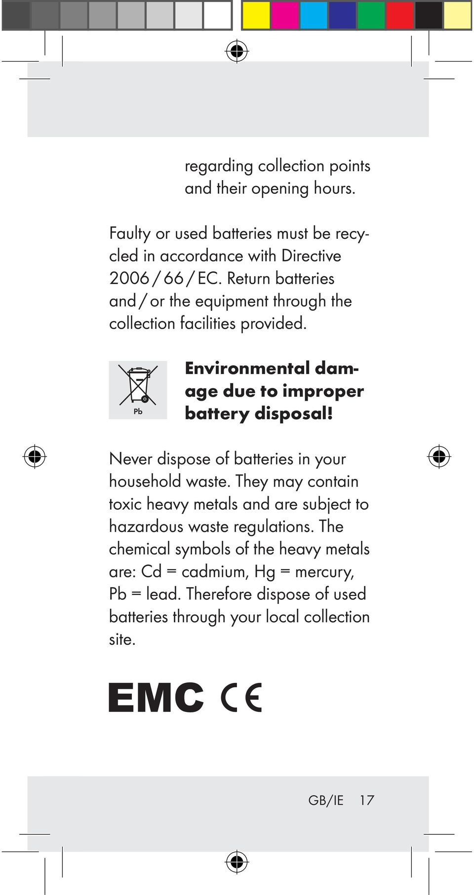 Never dispose of batteries in your household waste. They may contain toxic heavy metals and are subject to hazardous waste regulations.