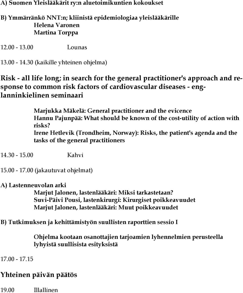 Marjukka Mäkelä: General practitioner and the evicence Hannu Pajunpää: What should be known of the cost-utility of action with risks?