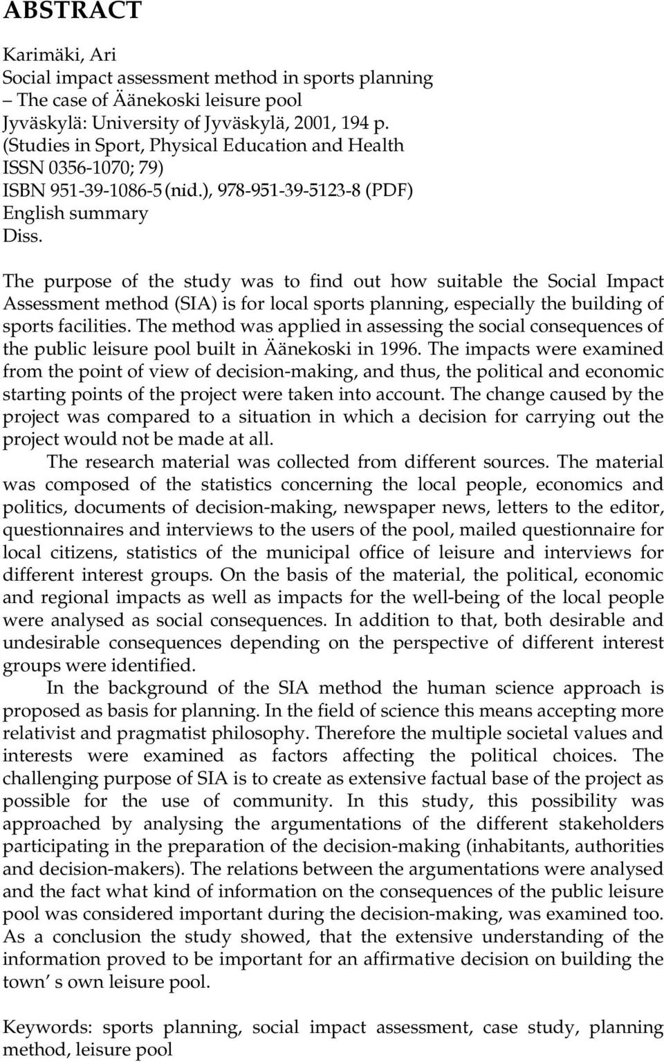 The purpose of the study was to find out how suitable the Social Impact Assessment method (SIA) is for local sports planning, especially the building of sports facilities.