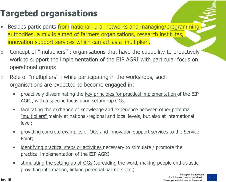 o o Sivu 15 Concept of multipliers : organisations that have the capability to proactively work to support the implementation of the EIP AGRI with particular focus on operational groups Role of