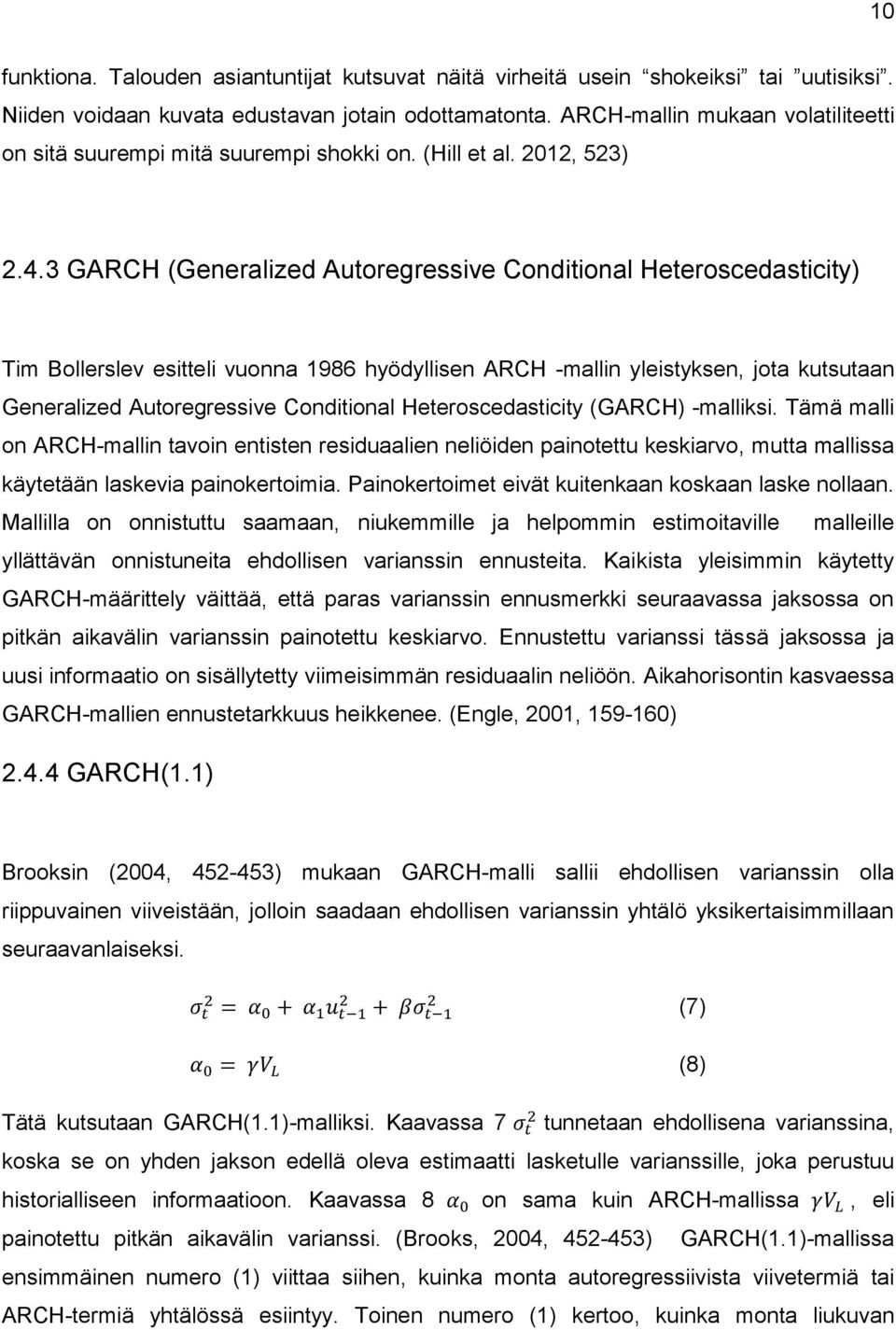 3 GARCH (Generalized Autoregressive Conditional Heteroscedasticity) Tim Bollerslev esitteli vuonna 1986 hyödyllisen ARCH -mallin yleistyksen, jota kutsutaan Generalized Autoregressive Conditional