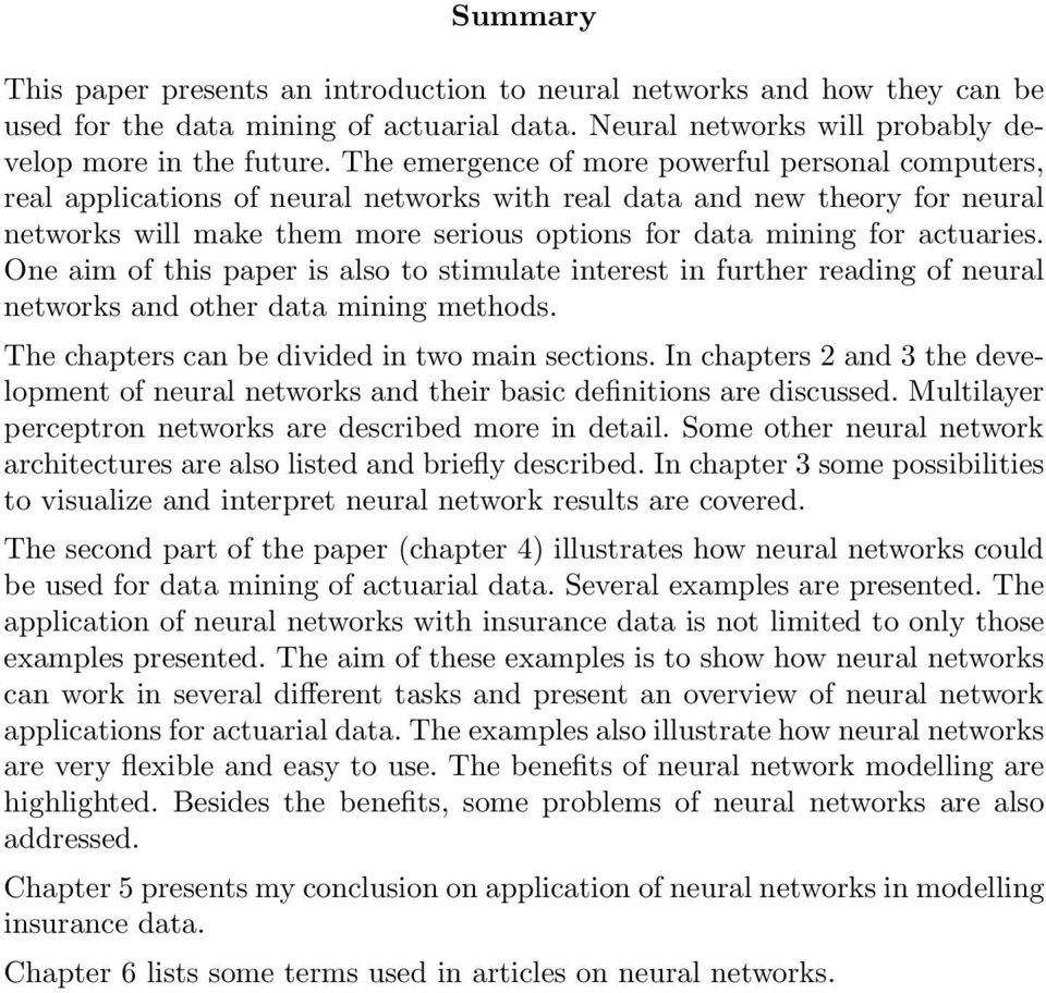 actuaries. One aim of this paper is also to stimulate interest in further reading of neural networks and other data mining methods. The chapters can be divided in two main sections.