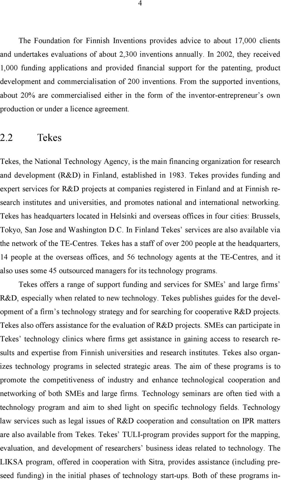 From the supported inventions, about 20% are commercialised either in the form of the inventor-entrepreneur s own production or under a licence agreement. 2.2 Tekes Tekes, the National Technology Agency, is the main financing organization for research and development (R&D) in Finland, established in 1983.
