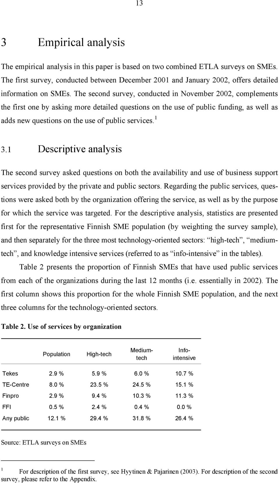 The second survey, conducted in November 2002, complements the first one by asking more detailed questions on the use of public funding, as well as adds new questions on the use of public services.