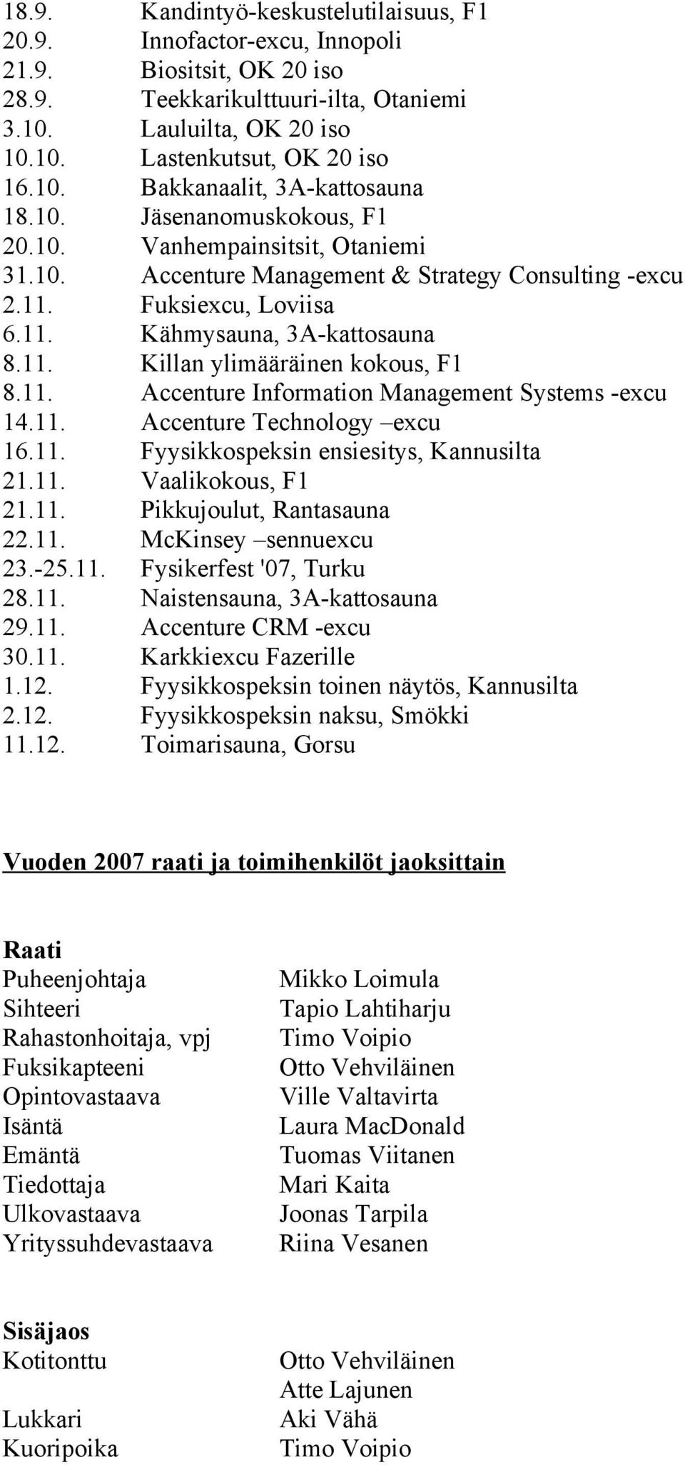 11. Killan ylimääräinen kokous, F1 8.11. Accenture Information Management Systems -excu 14.11. Accenture Technology excu 16.11. Fyysikkospeksin ensiesitys, Kannusilta 21.11. Vaalikokous, F1 21.11. Pikkujoulut, Rantasauna 22.