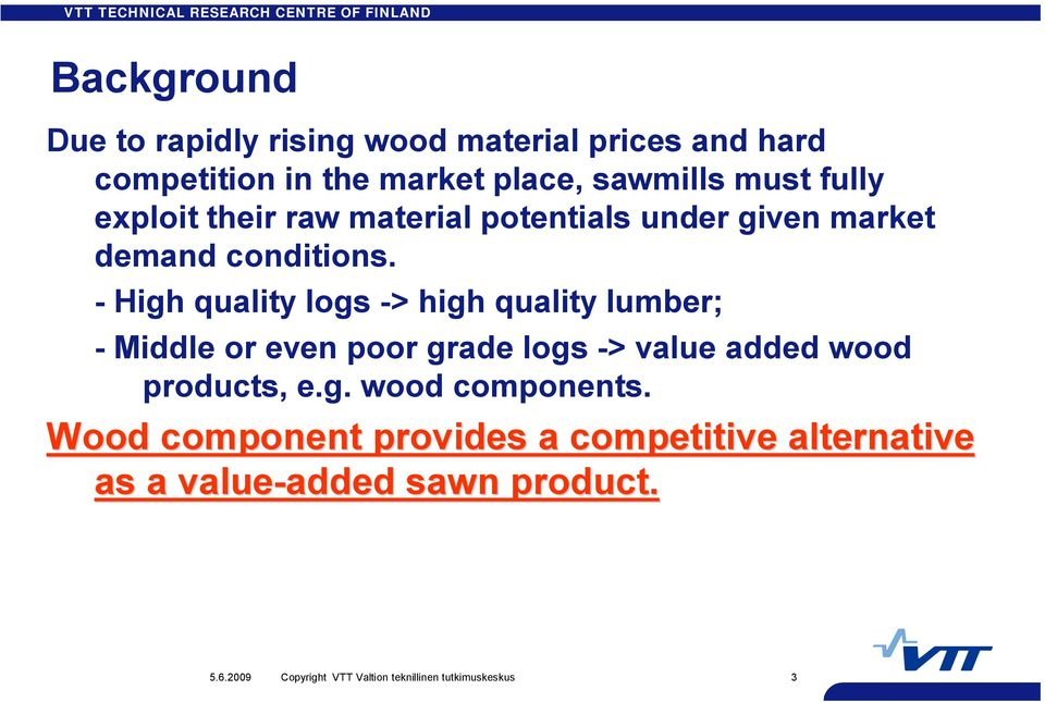 High quality logs > high quality lumber; Middle or even poor grade logs > value added wood products, e.g. wood components.