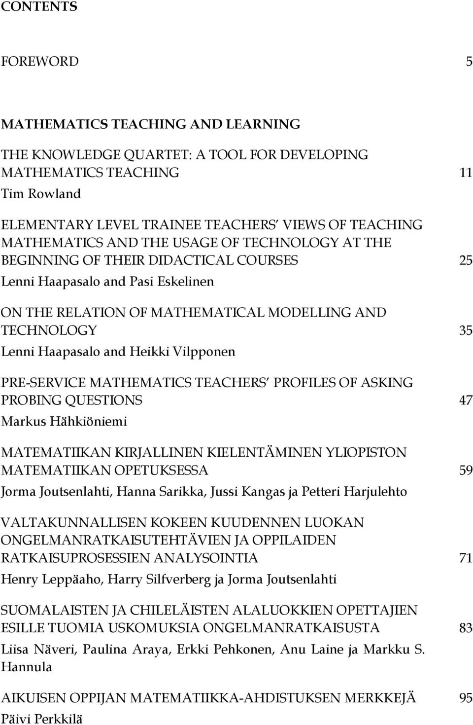 Vilpponen PRE-SERVICE MATHEMATICS TEACHERS PROFILES OF ASKING PROBING QUESTIONS 47 Markus Hähkiöniemi MATEMATIIKAN KIRJALLINEN KIELENTÄMINEN YLIOPISTON MATEMATIIKAN OPETUKSESSA 59 Jorma Joutsenlahti,