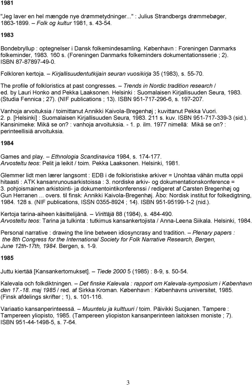 Kirjallisuudentutkijain seuran vuosikirja 35 (1983), s. 55-70. The profile of folkloristics at past congresses. Trends in Nordic tradition research / ed. by Lauri Honko and Pekka Laaksonen.