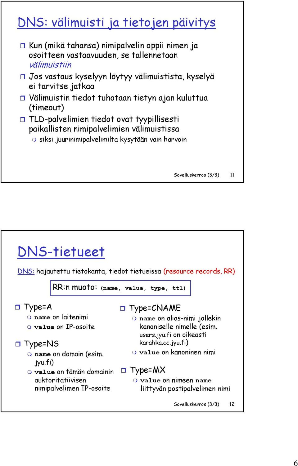 harvoin Sovelluskerros (3/3) 11 DNS-tietueet DNS: hajautettu tietokanta, tiedot tietueissa (resource records, RR) RR:n muoto: (name, value, type, ttl) Type=A name on laitenimi value on IP-osoite