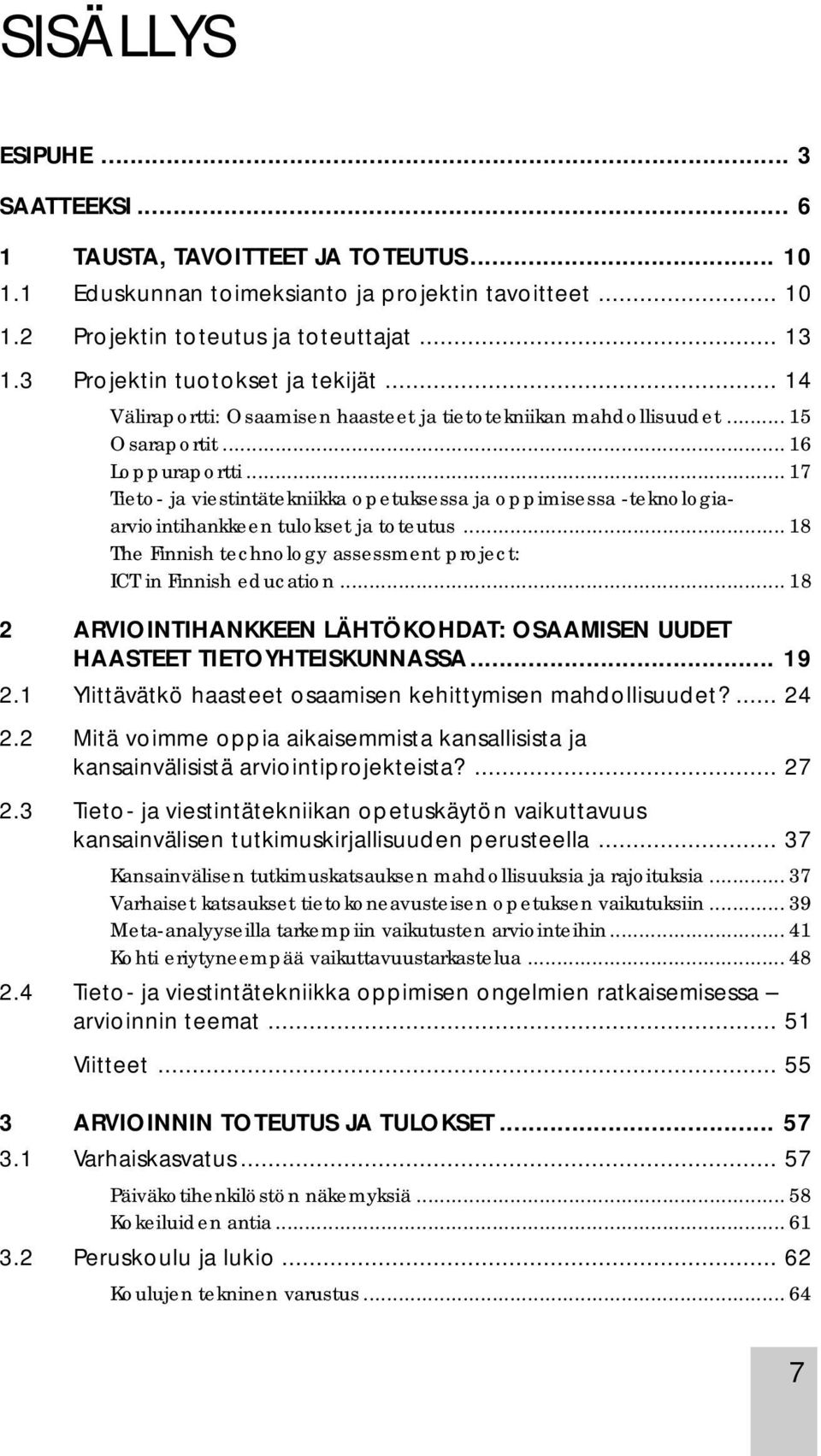 .. 17 Tieto- ja viestintätekniikka opetuksessa ja oppimisessa -teknologiaarviointihankkeen tulokset ja toteutus... 18 The Finnish technology assessment project: ICT in Finnish education.