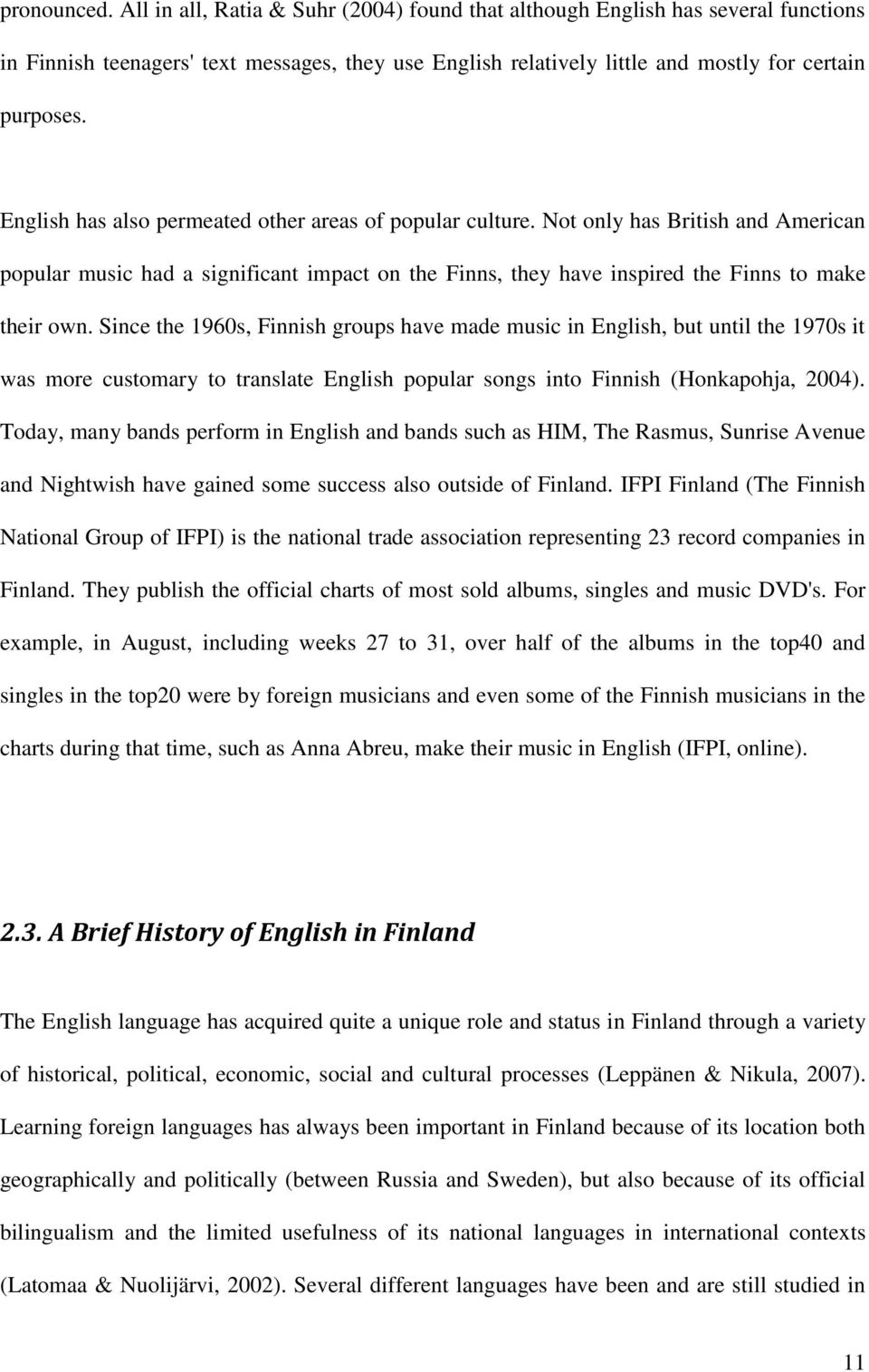 Since the 1960s, Finnish groups have made music in English, but until the 1970s it was more customary to translate English popular songs into Finnish (Honkapohja, 2004).