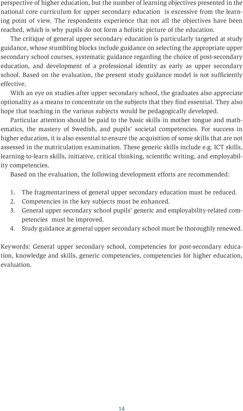 The critique of general upper secondary education is particularly targeted at study guidance, whose stumbling blocks include guidance on selecting the appropriate upper secondary school courses,