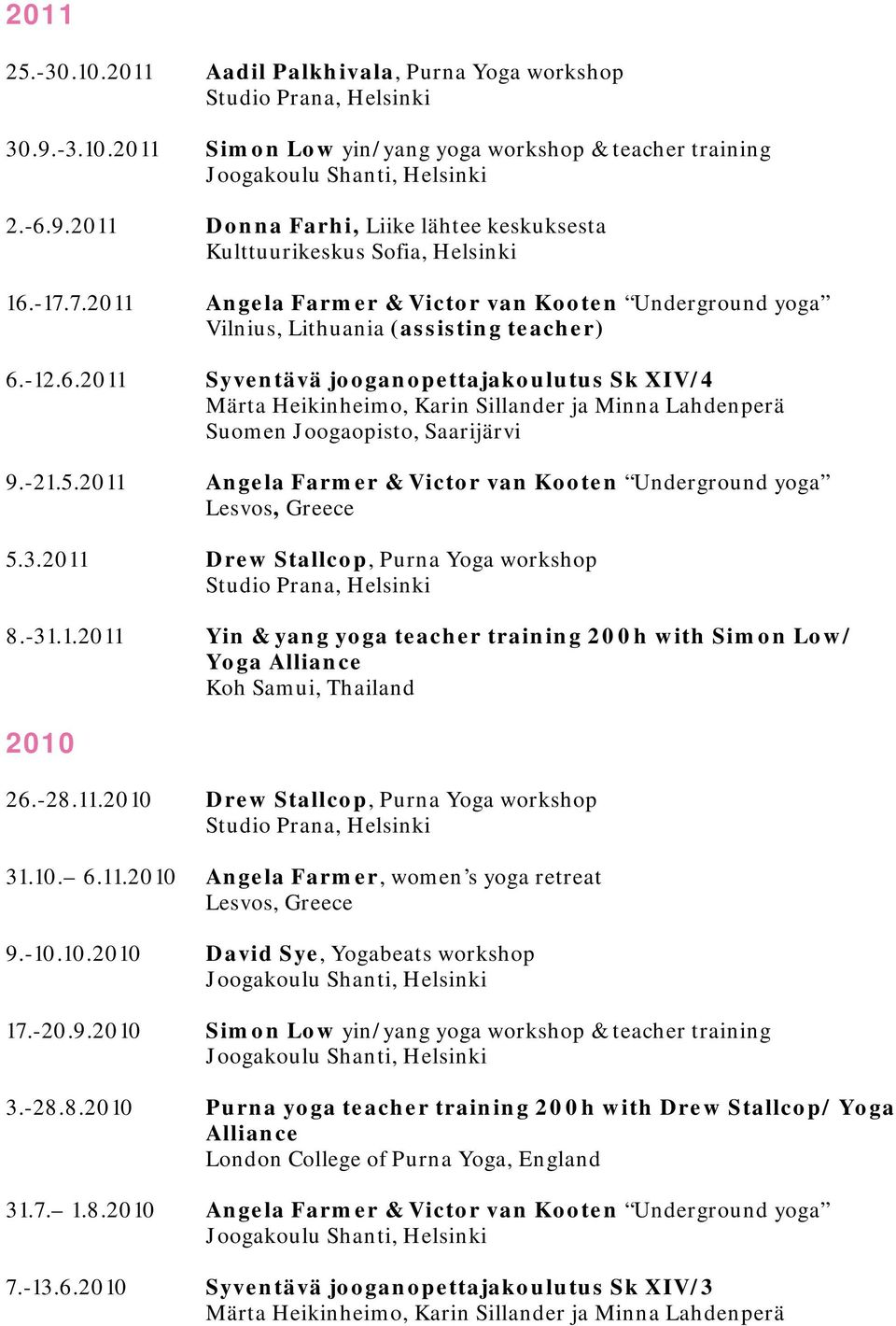 2011 Angela Farmer & Victor van Kooten Underground yoga 5.3.2011 Drew Stallcop, Purna Yoga workshop Studio Prana, Helsinki 8.-31.1.2011 Yin & yang yoga teacher training 200h with Simon Low/ Yoga Alliance Koh Samui, Thailand 2010 26.