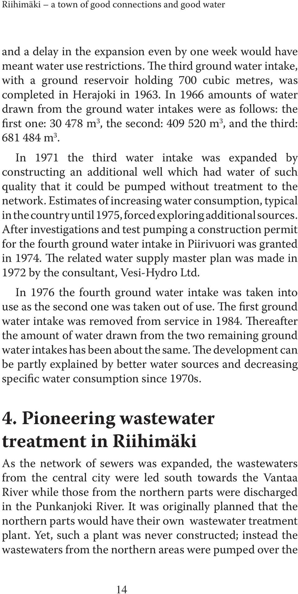 In 1966 amounts of water drawn from the ground water intakes were as follows: the first one: 30 478 m 3, the second: 409 520 m 3, and the third: 681 484 m 3.