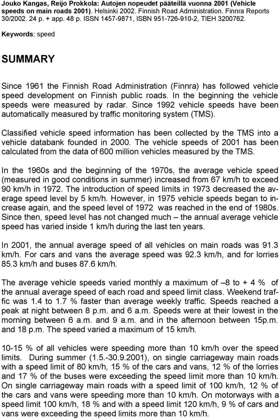 In the beginning the vehicle speeds were measured by radar. Since 1992 vehicle speeds have been automatically measured by traffic monitoring system (TMS).