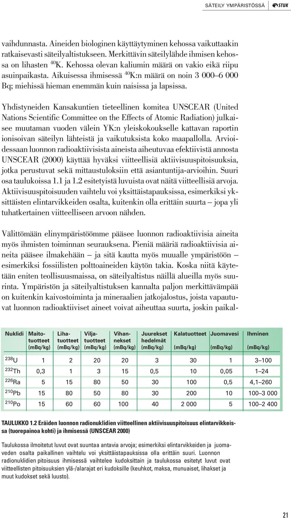 Yhdistyneiden Kansakuntien tieteellinen komitea UNSCEAR (United Nations Scientific Committee on the Effects of Atomic Radiation) julkaisee muutaman vuoden välein YK:n yleiskokoukselle kattavan