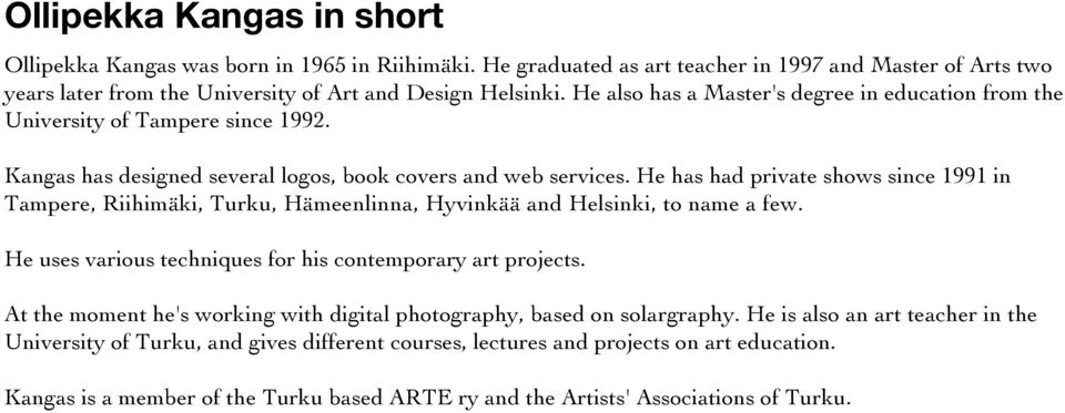 He has had private shows since 1991 in Tampere, Riihimäki, Turku, Hämeenlinna, Hyvinkää and Helsinki, to name a few. He uses various techniques for his contemporary art projects.