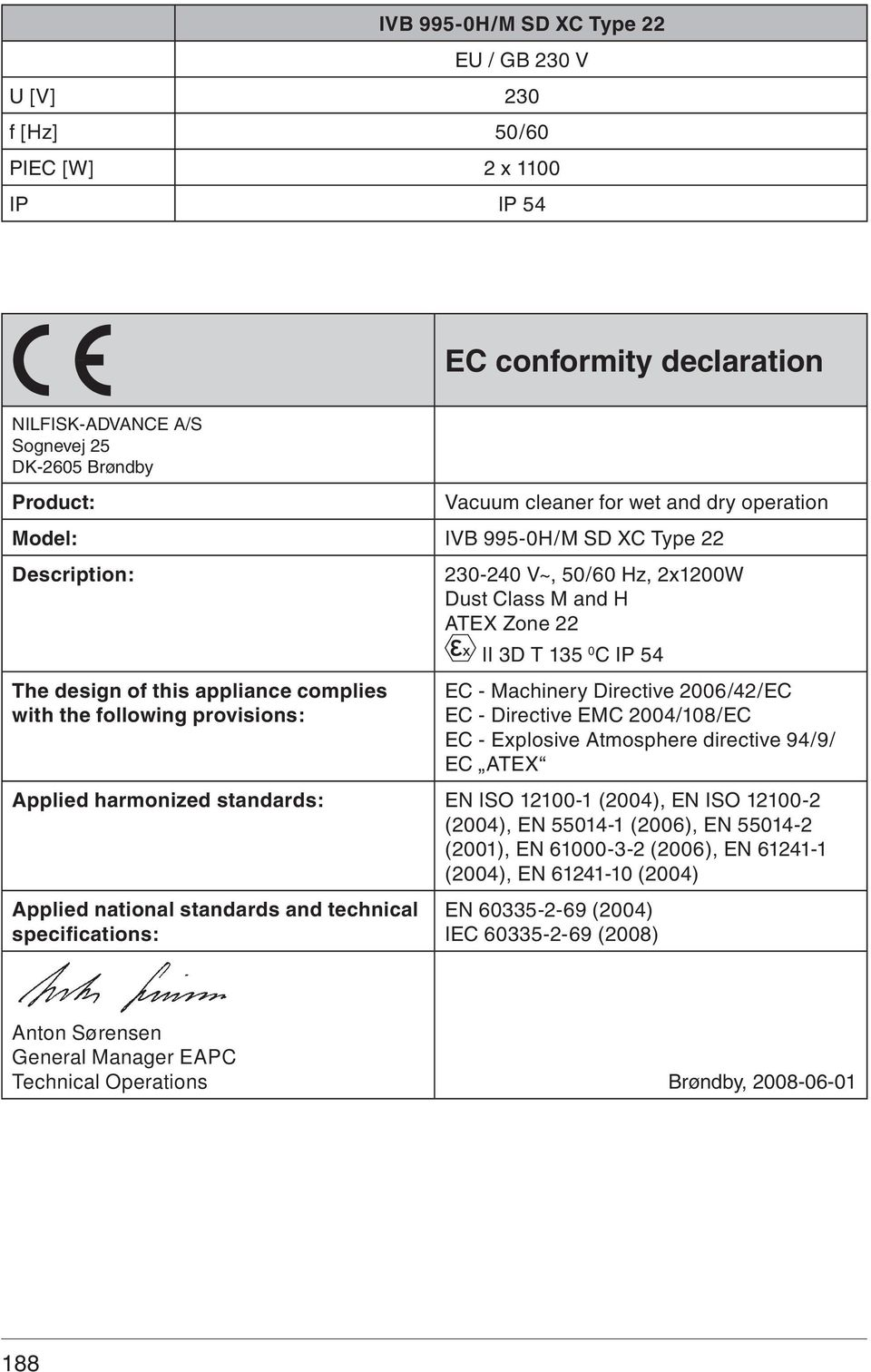 - Machinery Directive 006/4/EC EC - Directive EMC 004/108/EC EC - Explosive Atmosphere directive 94/9/ EC ATEX Applied harmonized standards: EN ISO 1100-1 (004), EN ISO 1100- (004), EN 55014-1 (006),