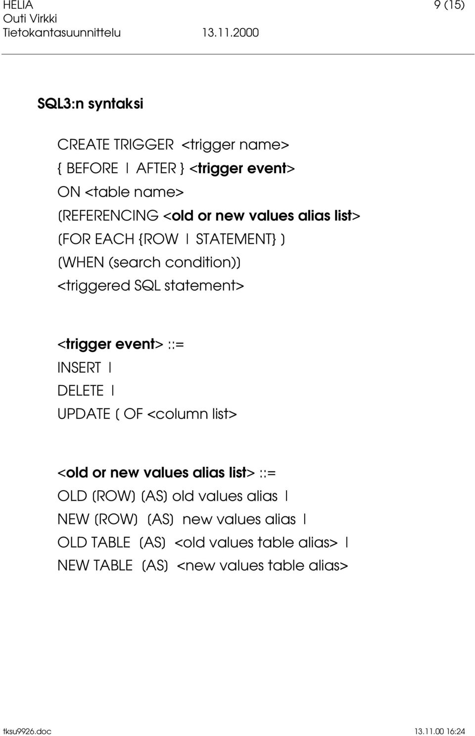 statement> <trigger event> ::= INSERT DELETE UPDATE [ OF <column list> <old or new values alias list> ::= OLD [ROW]