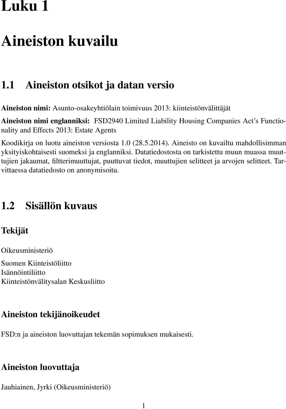 Functionality and Effects 2013: Estate Agents Koodikirja on luotu aineiston versiosta 1.0 (28.5.2014). Aineisto on kuvailtu mahdollisimman yksityiskohtaisesti suomeksi ja englanniksi.