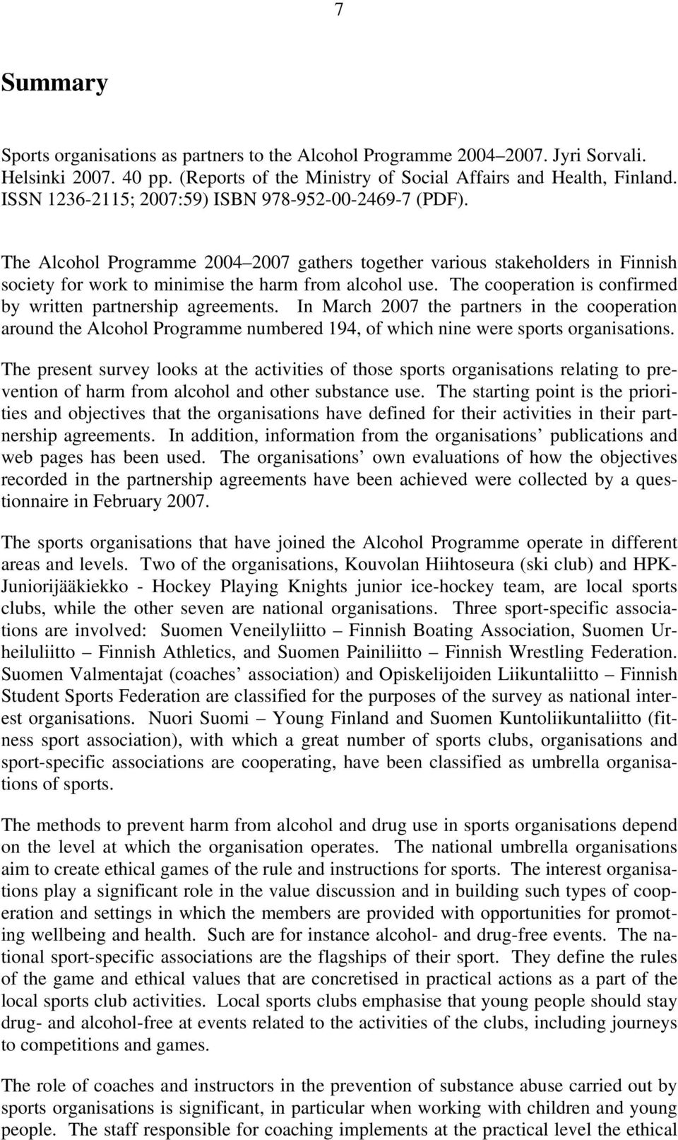The cooperation is confirmed by written partnership agreements. In March 2007 the partners in the cooperation around the Alcohol Programme numbered 194, of which nine were sports organisations.